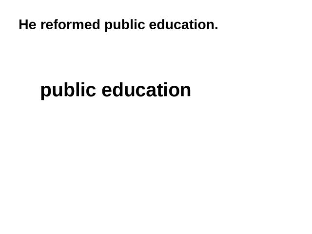 He reformed public education. public education