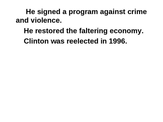 He signed a program against crime and violence. He restored the faltering economy. Clinton was reelected in 1996.