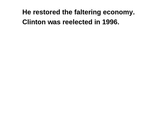 He restored the faltering economy. Clinton was reelected in 1996.
