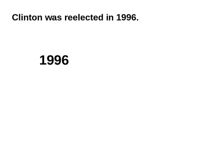 Clinton was reelected in 1996. 1996