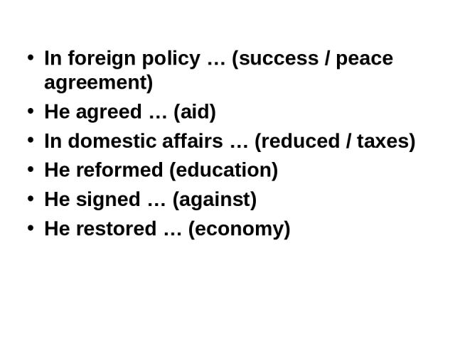 In foreign policy … (success / peace agreement) He agreed … (aid) In domestic affairs … (reduced / taxes) He reformed (education) He signed … (against) He restored … (economy)