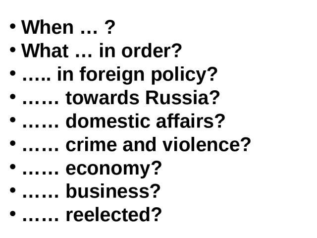 When … ? What … in order? ….. in foreign policy? …… towards Russia? …… domestic affairs? …… crime and violence? …… economy? …… business? …… reelected?