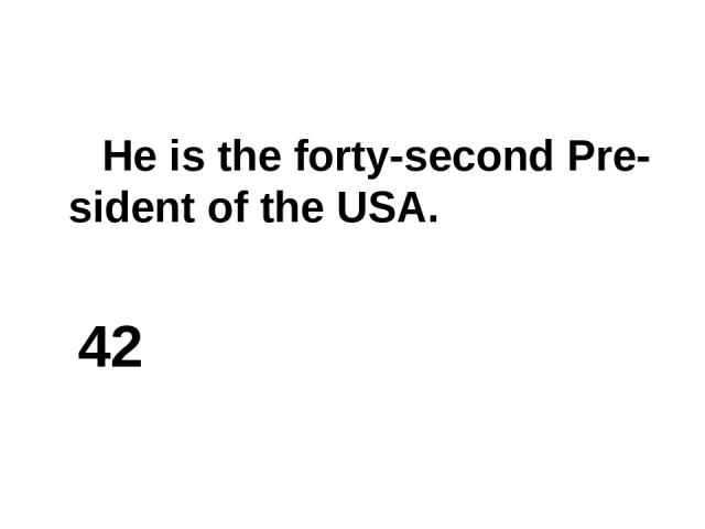 He is the forty-second Pre-sident of the USA. 42