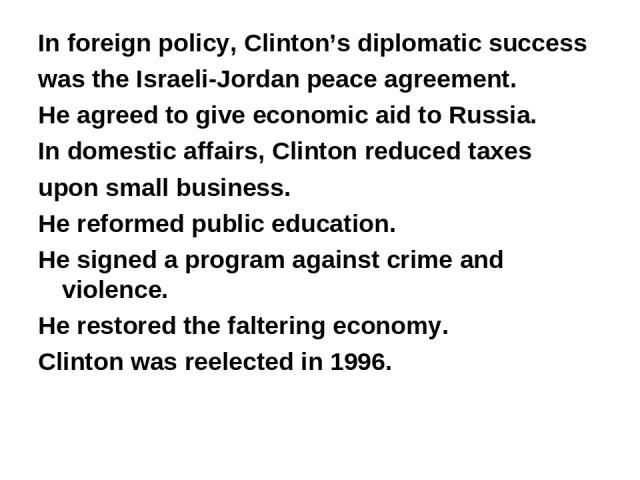 In foreign policy, Clinton's diplomatic success was the Israeli-Jordan peace agreement. He agreed to give economic aid to Russia. In domestic affairs, Clinton reduced taxes upon small business. He reformed public education. He signed a program again…