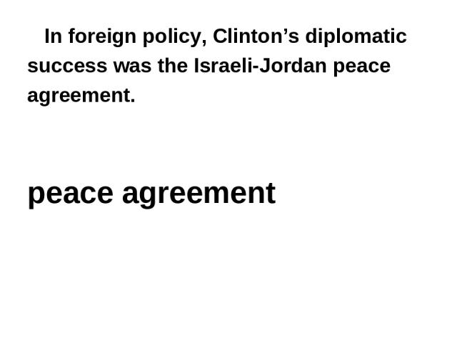 In foreign policy, Clinton's diplomatic success was the Israeli-Jordan peace agreement. peace agreement