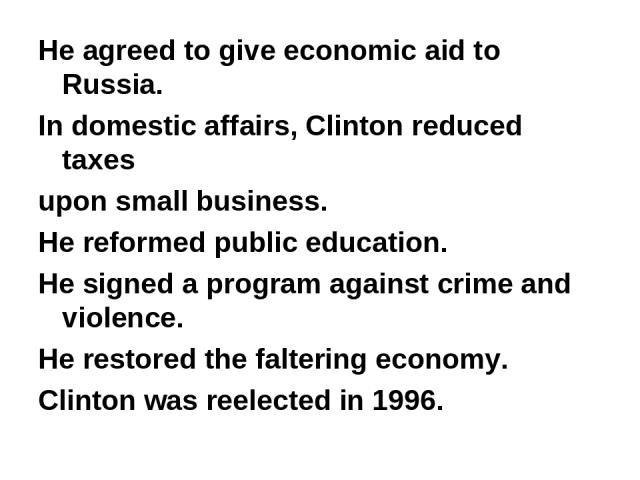 He agreed to give economic aid to Russia. In domestic affairs, Clinton reduced taxes upon small business. He reformed public education. He signed a program against crime and violence. He restored the faltering economy. Clinton was reelected in 1996.