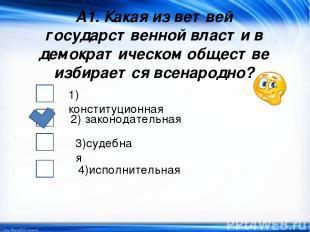 А1. Какая из ветвей государственной власти в демократическом обществе избирается