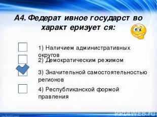 А4. Федеративное государство характеризуется: 1) Наличием административных округ