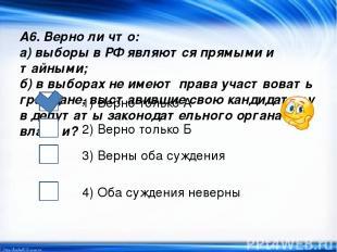 А6. Верно ли что: а) выборы в РФ являются прямыми и тайными; б) в выборах не име