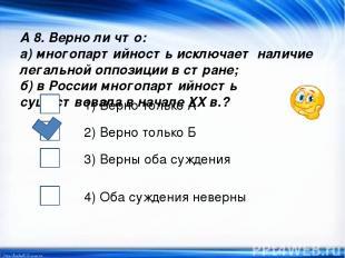 А 8. Верно ли что: а) многопартийность исключает наличие легальной оппозиции в с