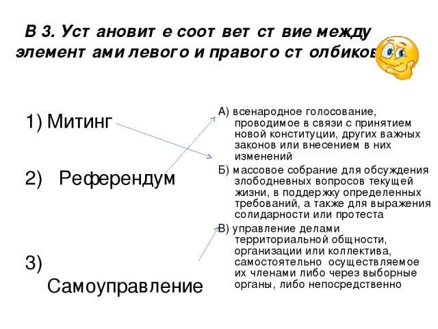 В 3. Установите соответствие между элементами левого и правого столбиков Митинг 2) Референдум 3) Самоуправление А) всенародное голосование, проводимое в связи с принятием новой конституции, других важных законов или внесением в них изменений Б) масс…