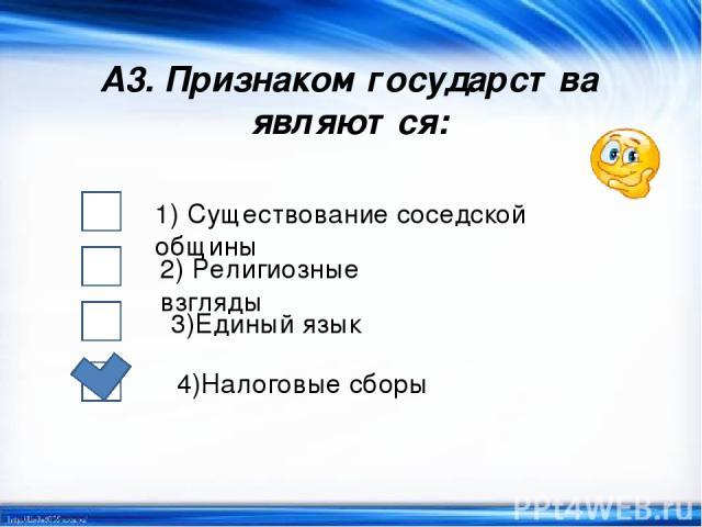 А3. Признаком государства являются: 1) Существование соседской общины 2) Религиозные взгляды 3)Единый язык 4)Налоговые сборы