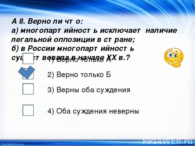 А 8. Верно ли что: а) многопартийность исключает наличие легальной оппозиции в стране; б) в России многопартийность существовала в начале XX в.? 1) Верно только А 2) Верно только Б 3) Верны оба суждения 4) Оба суждения неверны