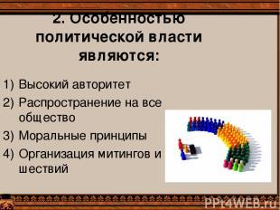 2. Особенностью политической власти являются: Высокий авторитет Распространение