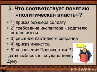 5. Что соответствует понятию «политическая власть»? 1) приказ офицера солдату 2)