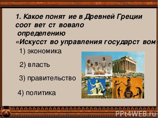 1. Какое понятие в Древней Греции соответствовало определению «Искусство управления государством»? 1) экономика 2) власть 3) правительство 4) политика