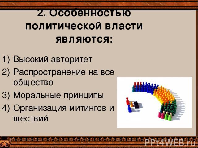 2. Особенностью политической власти являются: Высокий авторитет Распространение на все общество Моральные принципы Организация митингов и шествий