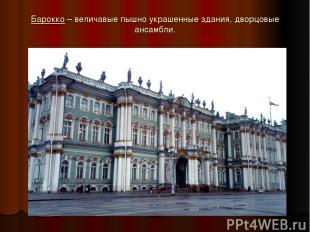 Барокко – величавые пышно украшенные здания, дворцовые ансамбли.
