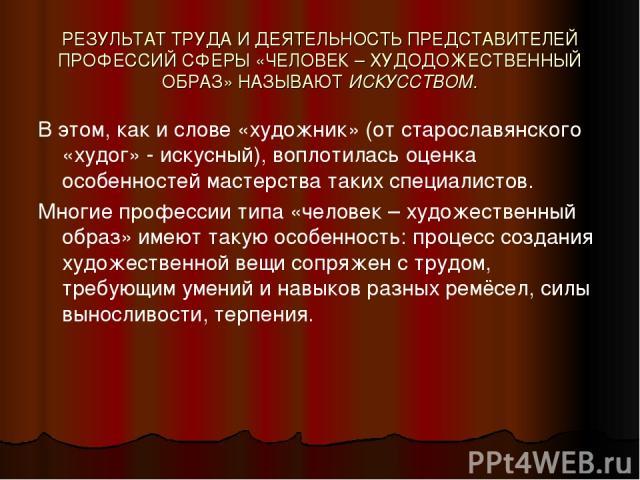 РЕЗУЛЬТАТ ТРУДА И ДЕЯТЕЛЬНОСТЬ ПРЕДСТАВИТЕЛЕЙ ПРОФЕССИЙ СФЕРЫ «ЧЕЛОВЕК – ХУДОДОЖЕСТВЕННЫЙ ОБРАЗ» НАЗЫВАЮТ ИСКУССТВОМ. В этом, как и слове «художник» (от старославянского «худог» - искусный), воплотилась оценка особенностей мастерства таких специалис…