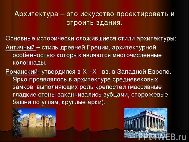 Архитектура – это искусство проектировать и строить здания. Основные исторически сложившиеся стили архитектуры: Античный – стиль древней Греции, архитектурной особенностью которых являются многочисленные колоннады. Романский- утвердился в X ׀-X׀׀ вв…