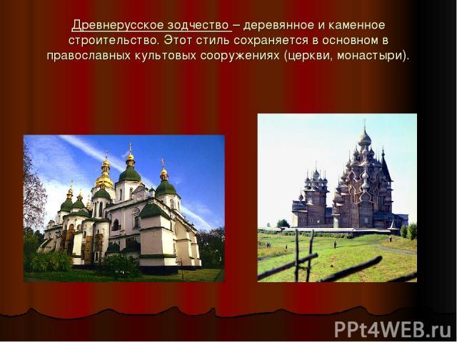 Древнерусское зодчество – деревянное и каменное строительство. Этот стиль сохраняется в основном в православных культовых сооружениях (церкви, монастыри).
