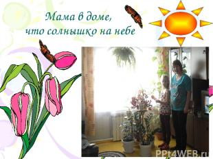 Мама в доме, что солнышко на небе