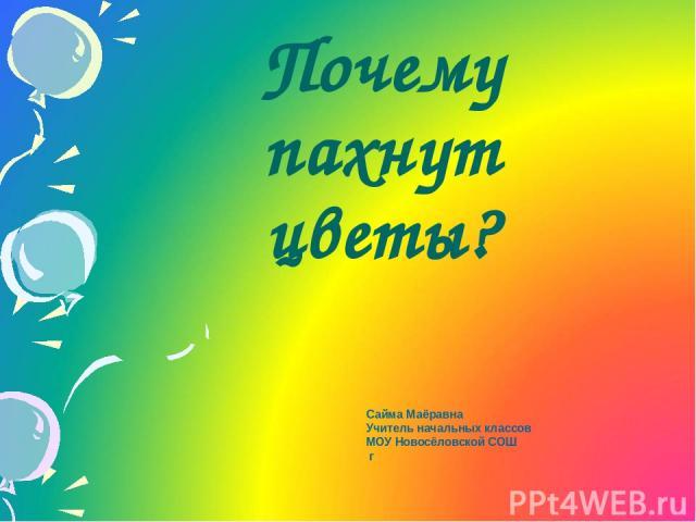 Почему пахнут цветы? Сайма Маёравна Учитель начальных классов МОУ Новосёловской СОШ г