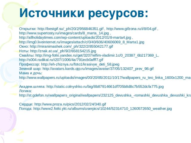 Открытки: http://bestgif.su/_ph/20/2/956846351.gif , http://www.gifzona.ru/i/8/04.gif , http://www.supertosty.ru/images/cards/8_marta_14.jpg , http://allholidaytimes.com/wp-content/uploads/2012/01/8-marta4.jpg , http://img0.liveinternet.ru/images/at…
