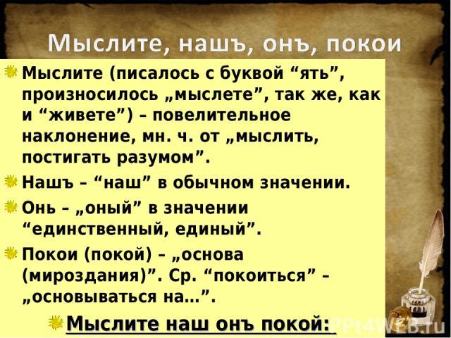 """Мыслите (писалось с буквой """"ять"""", произносилось """"мыслете"""", так же, как и """"живете"""") – повелительное наклонение, мн. ч. от """"мыслить, постигать разумом"""". Нашъ – """"наш"""" в обычном значении. Онь – """"оный"""" в значении """"единственный, единый"""". Покои (покой) – """"…"""