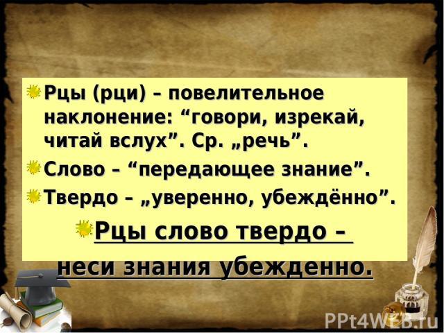 """Рцы (рци) – повелительное наклонение: """"говори, изрекай, читай вслух"""". Ср. """"речь"""". Слово – """"передающее знание"""". Твердо – """"уверенно, убеждённо"""". Рцы слово твердо – неси знания убежденно."""