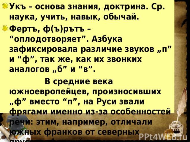 """Укъ – основа знания, доктрина. Ср. наука, учить, навык, обычай. Фертъ, ф(ъ)рътъ – """"оплодотворяет"""". Азбука зафиксировала различие звуков """"п"""" и """"ф"""", так же, как их звонких аналогов """"б"""" и """"в"""". В средние века южноевропейцев, произносивших """"ф"""" вместо """"п""""…"""