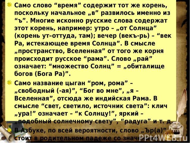 """Само слово """"время"""" содержит тот же корень, поскольку начальное """"в"""" развилось именно из """"ъ"""". Многие исконно русские слова содержат этот корень, например: утро – """"от Солнца"""" (корень ут–оттуда, там); вечер (векъ-рь) – """"век Ра, истекающее время Солнца"""".…"""