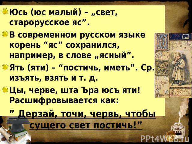 """Юсь (юс малый) – """"свет, старорусское яс"""". В современном русском языке корень """"яс"""" сохранился, например, в слове """"ясный"""". Ять (яти) – """"постичь, иметь"""". Ср. изъять, взять и т. д. Цы, черве, шта Ъра юсъ яти! Расшифровывается как: """" Дерзай, точи, червь,…"""