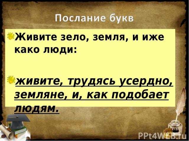 Живите зело, земля, и иже како люди: живите, трудясь усердно, земляне, и, как подобает людям.