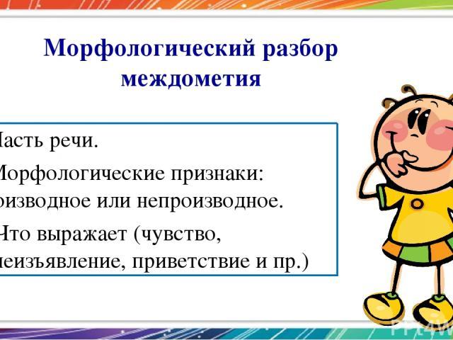 Морфологический разбор междометия 1.Часть речи. 2.Морфологические признаки: производное или непроизводное. 3. Что выражает (чувство, волеизъявление, приветствие и пр.)