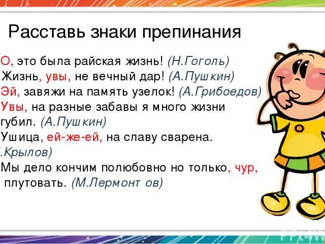 Расставь знаки препинания 1. О, это была райская жизнь! (Н.Гоголь) 2. Жизнь, увы, не вечный дар! (А.Пушкин) 3. Эй, завяжи на память узелок! (А.Грибоедов) 4. Увы, на разные забавы я много жизни погубил. (А.Пушкин) 5. Ушица, ей-же-ей, на славу сварена…