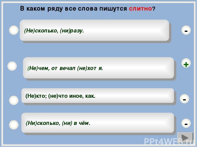 (Не)чем, отвечал (не)хотя. (Не)кто; (не)что иное, как. (Ни)сколько, (ни) в чём. (Не)сколько, (ни)разу. - - + - В каком ряду все слова пишутся слитно?