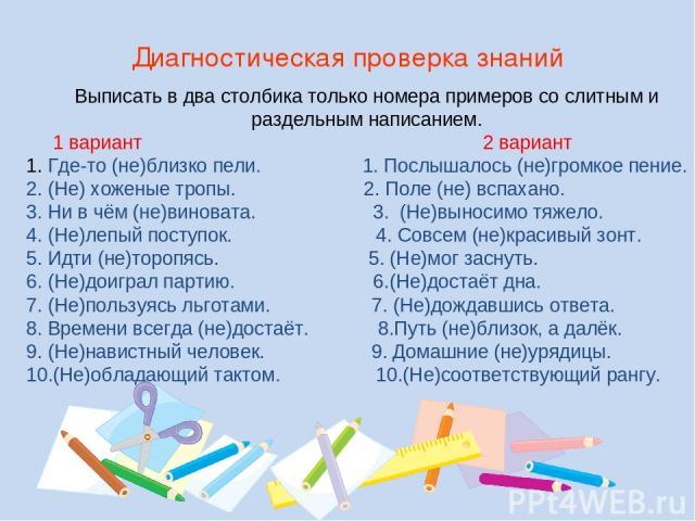 Выписать в два столбика только номера примеров со слитным и раздельным написанием. 1 вариант 2 вариант 1. Где-то (не)близко пели. 1. Послышалось (не)громкое пение. 2. (Не) хоженые тропы. 2. Поле (не) вспахано. 3. Ни в чём (не)виновата. 3. (Не)выноси…