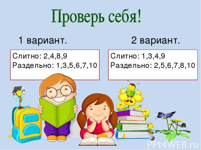 1 вариант. 2 вариант. Слитно: 2,4,8,9 Раздельно: 1,3,5,6,7,10 Слитно: 1,3,4,9 Раздельно: 2,5,6,7,8,10