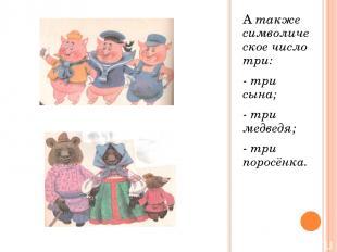 А также символическое число три: - три сына; - три медведя; - три поросёнка.