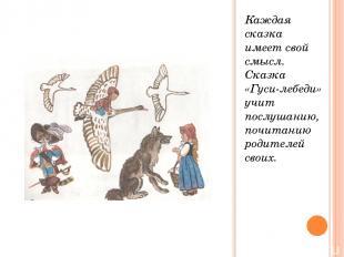 Каждая сказка имеет свой смысл. Сказка «Гуси-лебеди» учит послушанию, почитанию