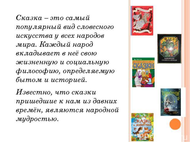 Сказка – это самый популярный вид словесного искусства у всех народов мира. Каждый народ вкладывает в неё свою жизненную и социальную философию, определяемую бытом и историей. Известно, что сказки пришедшие к нам из давних времён, являются народной …