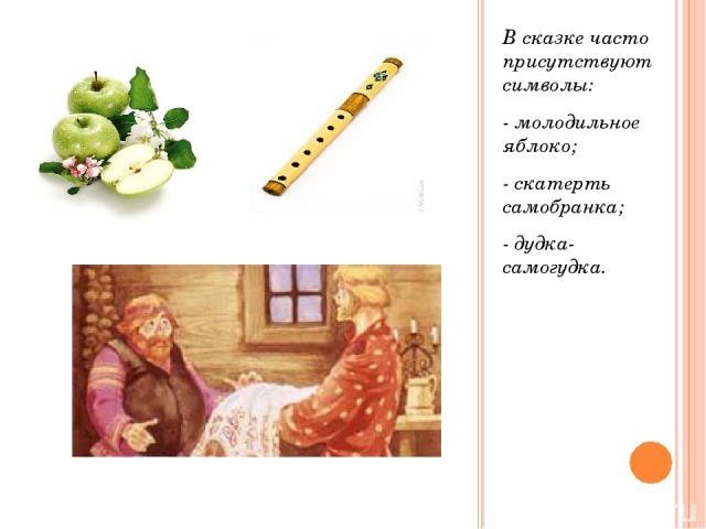 В сказке часто присутствуют символы: - молодильное яблоко; - скатерть самобранка; - дудка- самогудка.