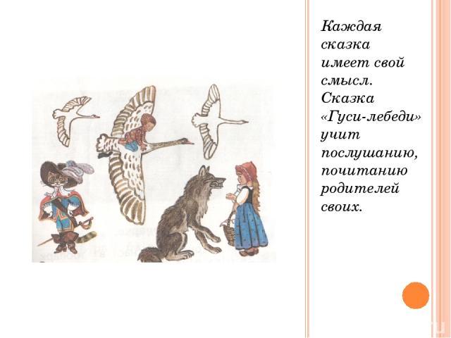 Каждая сказка имеет свой смысл. Сказка «Гуси-лебеди» учит послушанию, почитанию родителей своих.