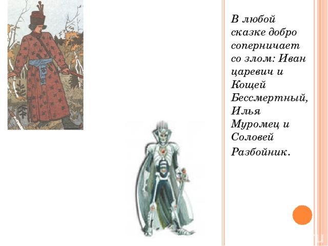 В любой сказке добро соперничает со злом: Иван царевич и Кощей Бессмертный, Илья Муромец и Соловей Разбойник.