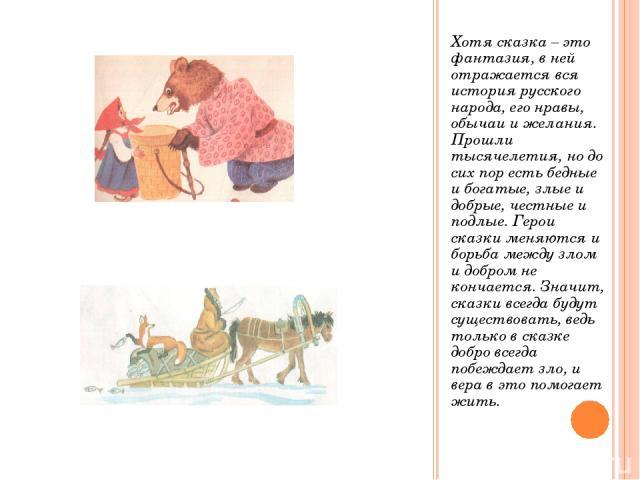 Хотя сказка – это фантазия, в ней отражается вся история русского народа, его нравы, обычаи и желания. Прошли тысячелетия, но до сих пор есть бедные и богатые, злые и добрые, честные и подлые. Герои сказки меняются и борьба между злом и добром не ко…