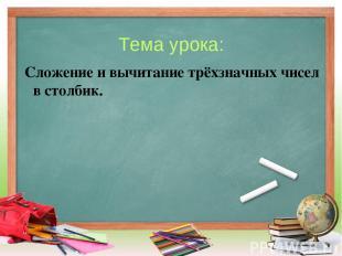 Тема урока: Сложение и вычитание трёхзначных чисел в столбик.