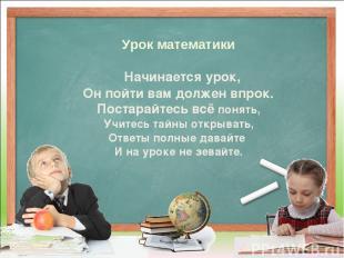 Урок математики Начинается урок, Он пойти вам должен впрок. Постарайтесь всё пон