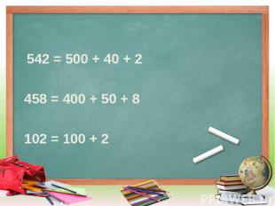 542 = 500 + 40 + 2 458 = 400 + 50 + 8 102 = 100 + 2