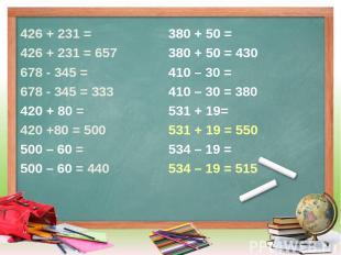426 + 231 = 426 + 231 = 657 678 - 345 = 678 - 345 = 333 420 + 80 = 420 +80 = 500
